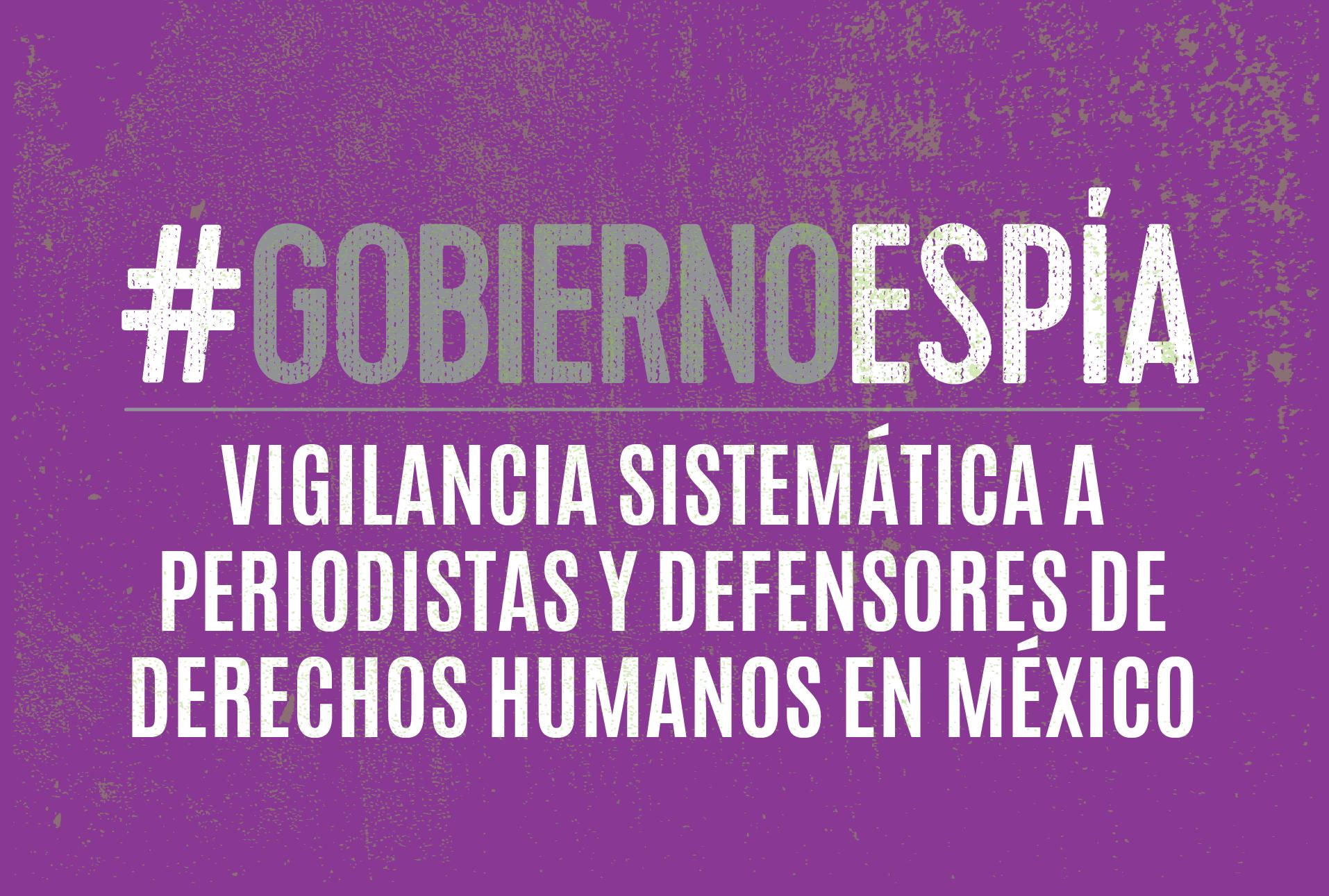#GobiernoEspía: vigilancia sistemática a periodistas y defensores de derechos humanos en México